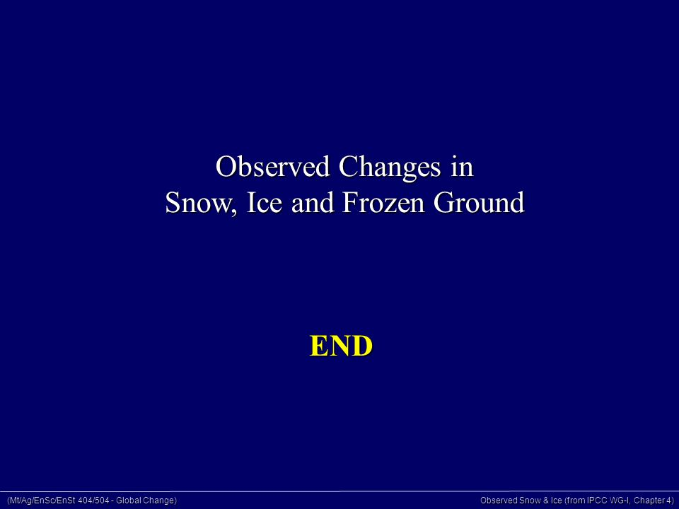 (Mt/Ag/EnSc/EnSt 404/504 - Global Change) Observed Snow & Ice (from IPCC WG-I, Chapter 4) END Observed Changes in Snow, Ice and Frozen Ground