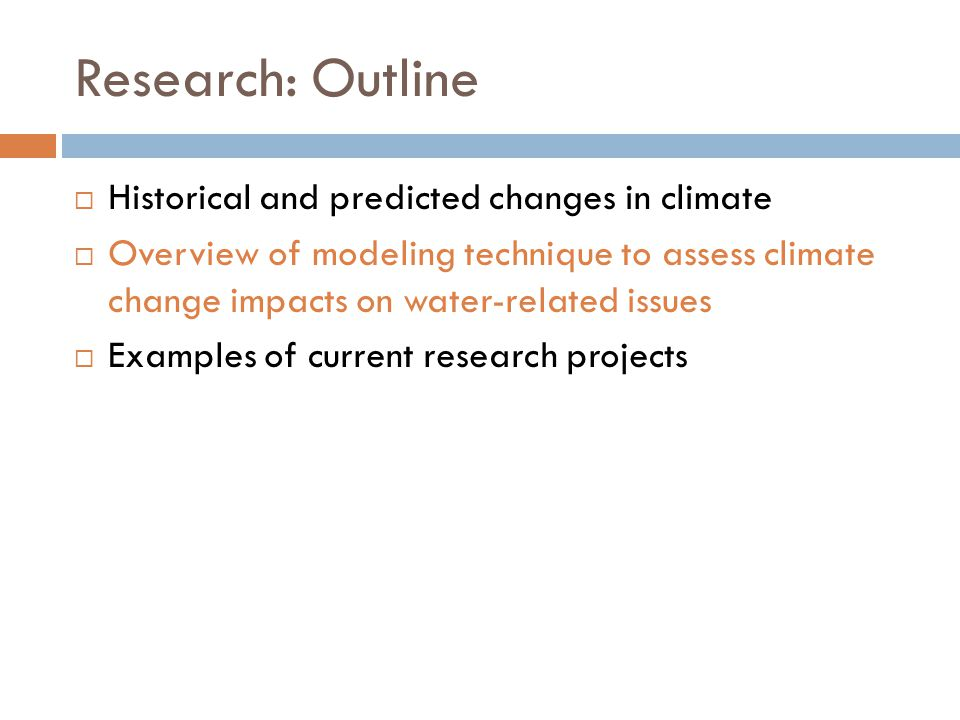 Research: Outline  Historical and predicted changes in climate  Overview of modeling technique to assess climate change impacts on water-related iss