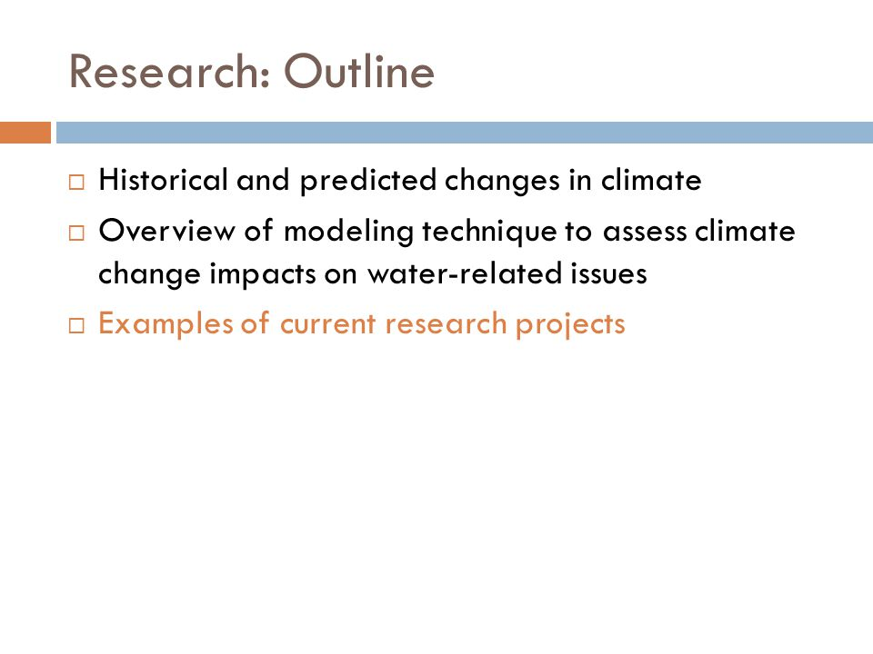 Research: Outline  Historical and predicted changes in climate  Overview of modeling technique to assess climate change impacts on water-related issues  Examples of current research projects