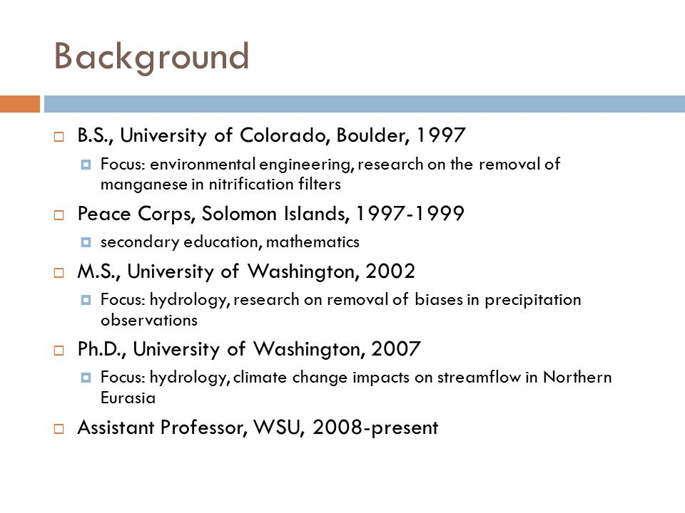 Background  B.S., University of Colorado, Boulder, 1997  Focus: environmental engineering, research on the removal of manganese in nitrification filters  Peace Corps, Solomon Islands, 1997-1999  secondary education, mathematics  M.S., University of Washington, 2002  Focus: hydrology, research on removal of biases in precipitation observations  Ph.D., University of Washington, 2007  Focus: hydrology, climate change impacts on streamflow in Northern Eurasia  Assistant Professor, WSU, 2008-present