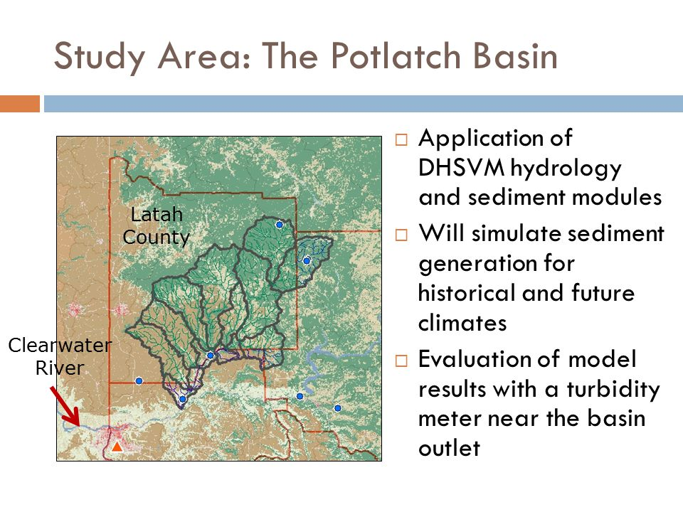Study Area: The Potlatch Basin Latah County Clearwater River  Application of DHSVM hydrology and sediment modules  Will simulate sediment generation for historical and future climates  Evaluation of model results with a turbidity meter near the basin outlet