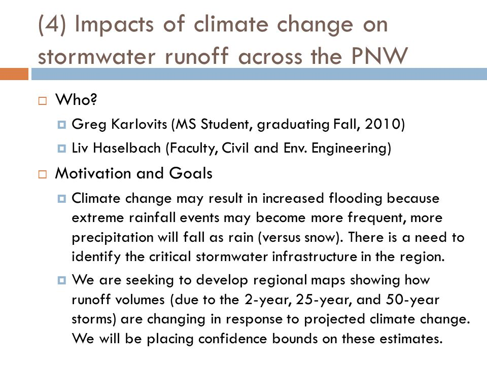 (4) Impacts of climate change on stormwater runoff across the PNW  Who?  Greg Karlovits (MS Student, graduating Fall, 2010)  Liv Haselbach (Faculty