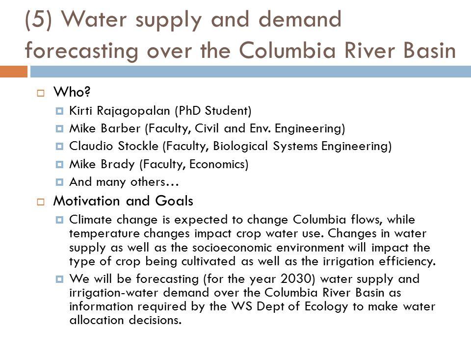 (5) Water supply and demand forecasting over the Columbia River Basin  Who?  Kirti Rajagopalan (PhD Student)  Mike Barber (Faculty, Civil and Env.