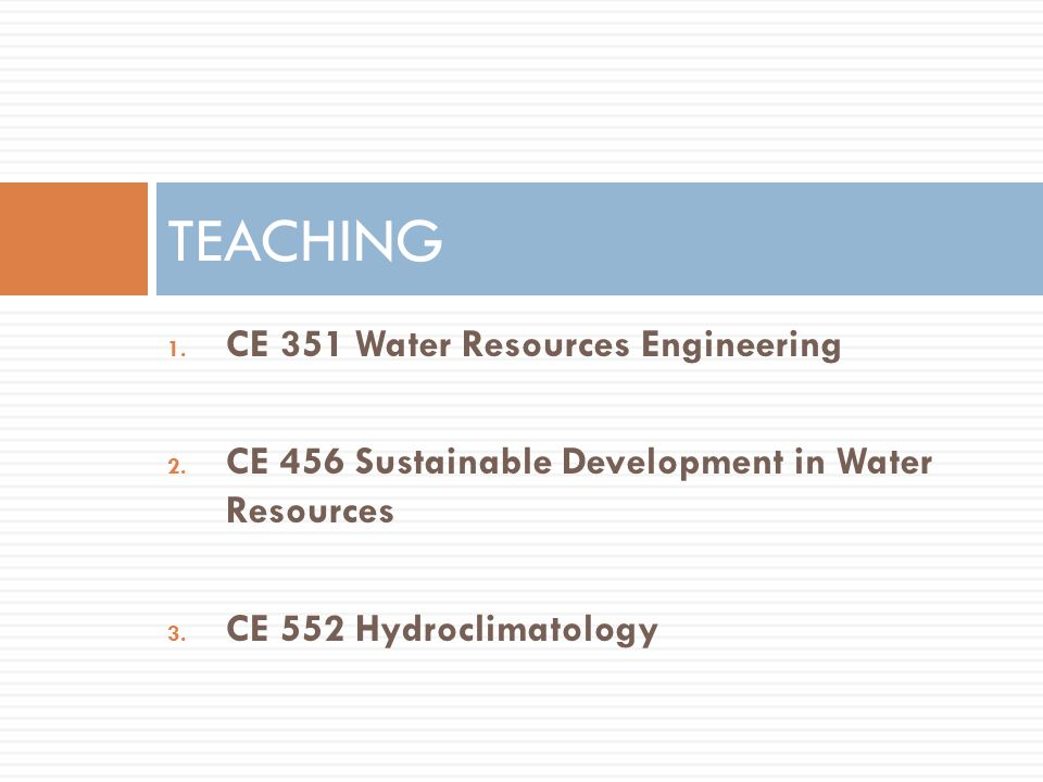 1.CE 351 Water Resources Engineering 2. CE 456 Sustainable Development in Water Resources 3.