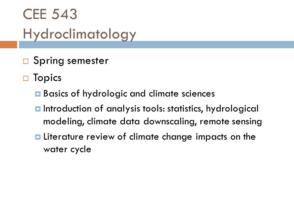 CEE 543 Hydroclimatology  Spring semester  Topics  Basics of hydrologic and climate sciences  Introduction of analysis tools: statistics, hydrological modeling, climate data downscaling, remote sensing  Literature review of climate change impacts on the water cycle