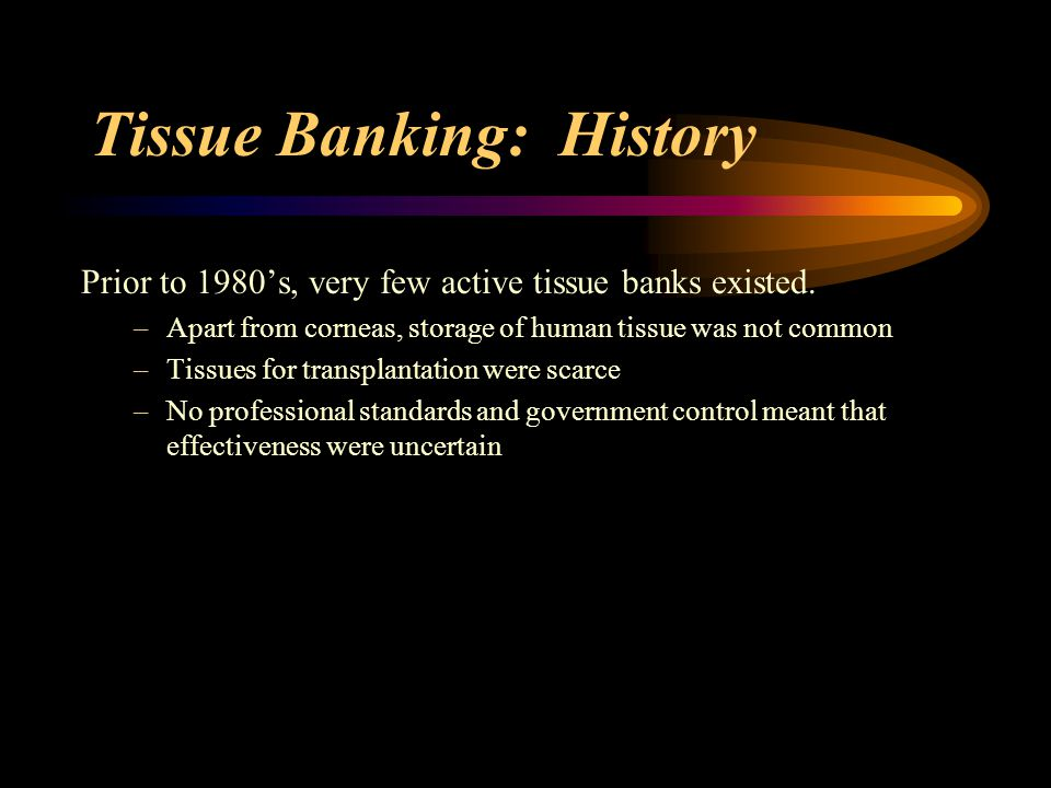 Tissue Banking: History Introduction of Immunosuppressant drugs in the 1980's led to: –Successful organ transplants –Public support and effective organ donation programs –Paved the way for use of cadaver tissue donations.