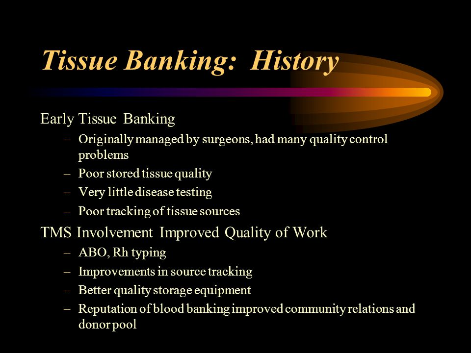 Tissue Banking: History Government Regulations of Tissue Banks –In 1993, an Interim Rule was implemented by the FDA –Allowed FDA inspection of tissue banks, ability to recall and destroy unsuitable tissues –FDA requirements focused on assuring safety of tissue for transplant, accuracy of medical history and records, proper processing and storage of tissue.