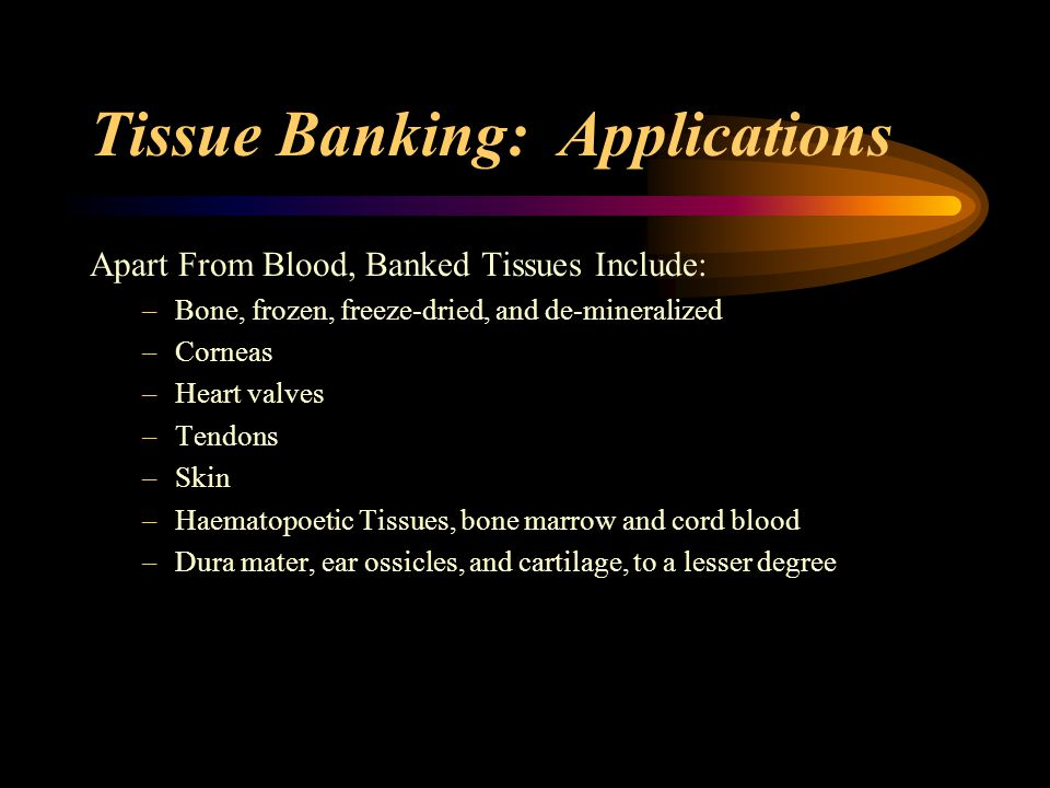 Tissue Banking: Applications Growth In Tissue Banking –300,000 bone allografts made annually –40,000 corneas transplanted annually –20,000 cadaveric organs transplanted annually –50,000-100,000 vials of powdered bone in dental practice annually
