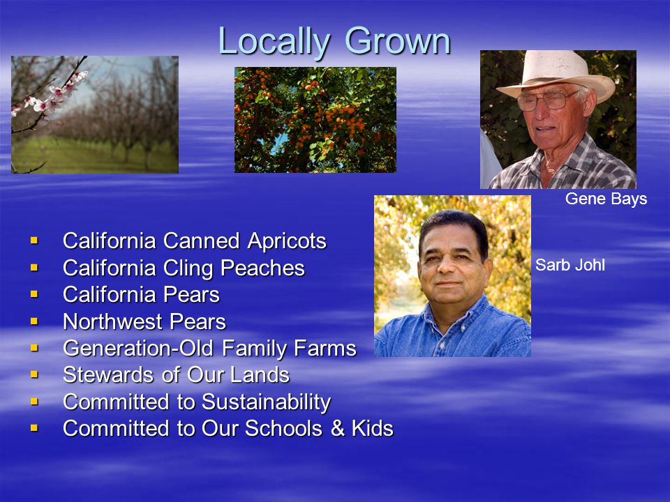  California Canned Apricots  California Cling Peaches  California Pears  Northwest Pears  Generation-Old Family Farms  Stewards of Our Lands  Committed to Sustainability  Committed to Our Schools & Kids Locally Grown Gene Bays Sarb Johl