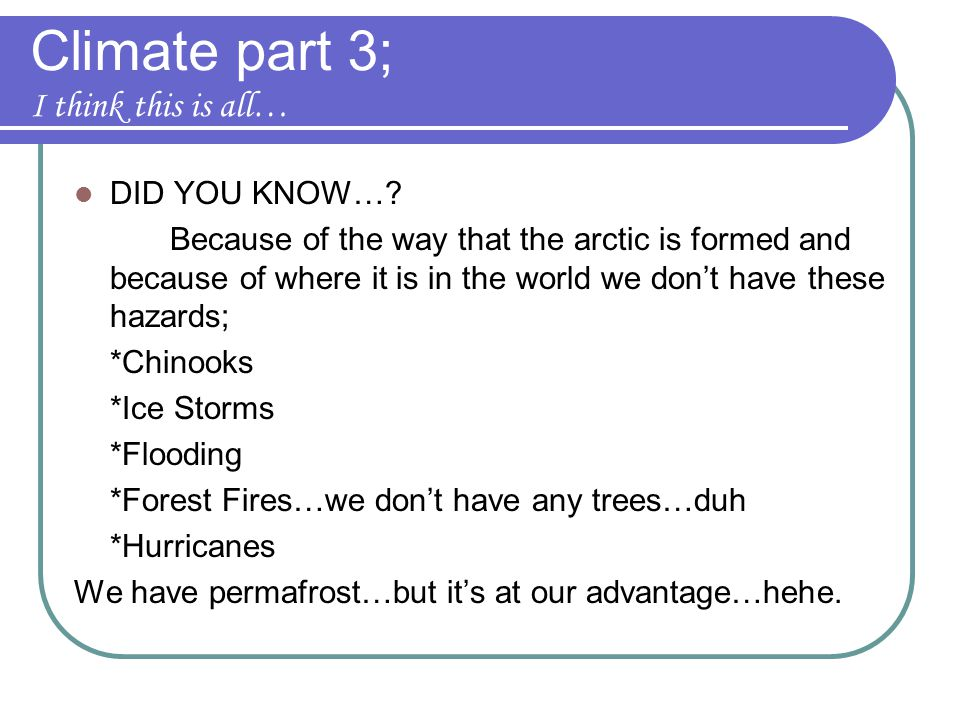 Climate part 3; I think this is all… DID YOU KNOW…? Because of the way that the arctic is formed and because of where it is in the world we don't have