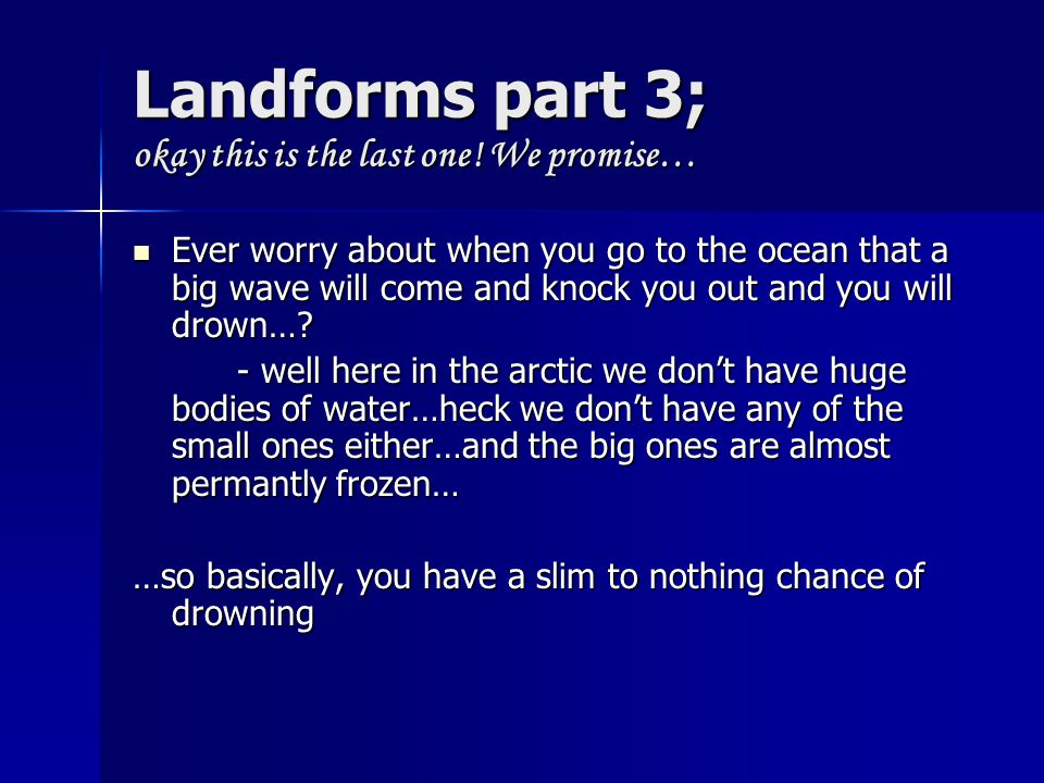 Landforms part 3; okay this is the last one! We promise… Ever worry about when you go to the ocean that a big wave will come and knock you out and you