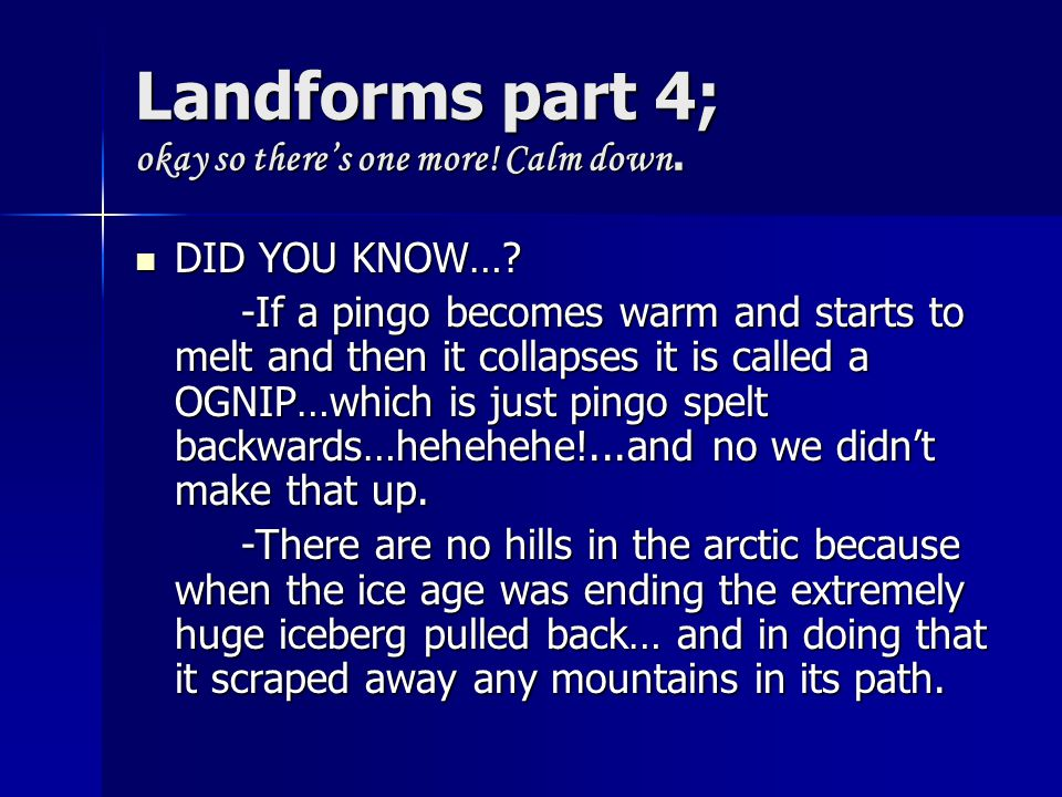 Landforms part 4; okay so there's one more! Calm down. DID YOU KNOW…? DID YOU KNOW…? -If a pingo becomes warm and starts to melt and then it collapses