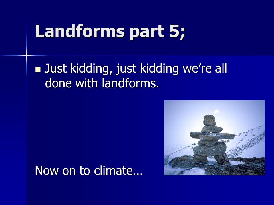 Landforms part 5; Just kidding, just kidding we're all done with landforms.
