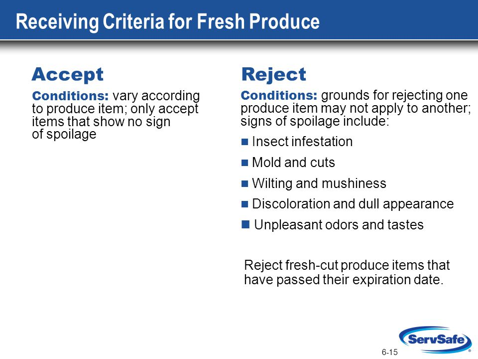 6-15 Conditions: grounds for rejecting one produce item may not apply to another; signs of spoilage include: Insect infestation Mold and cuts Wilting and mushiness Discoloration and dull appearance Unpleasant odors and tastes Conditions: vary according to produce item; only accept items that show no sign of spoilage Accept Reject Reject fresh-cut produce items that have passed their expiration date.
