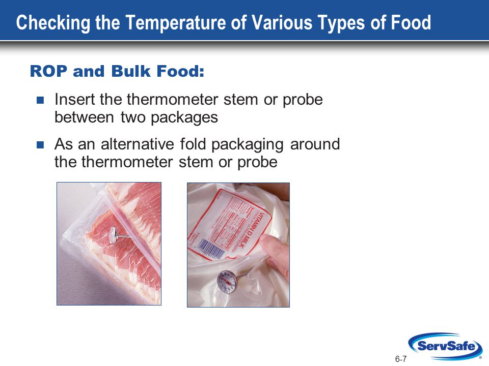 6-7 Checking the Temperature of Various Types of Food ROP and Bulk Food: Insert the thermometer stem or probe between two packages As an alternative fold packaging around the thermometer stem or probe