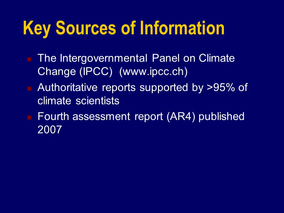 Key Sources of Information The Intergovernmental Panel on Climate Change (IPCC) (www.ipcc.ch) Authoritative reports supported by >95% of climate scien