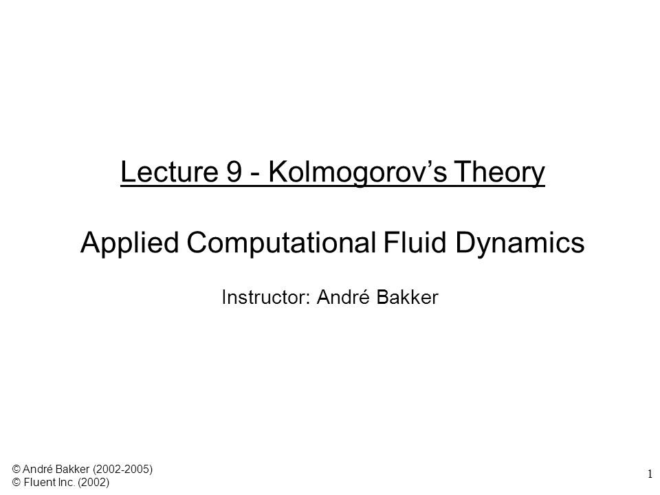 1 Lecture 9 - Kolmogorov's Theory Applied Computational Fluid Dynamics Instructor: André Bakker © André Bakker (2002-2005) © Fluent Inc. (2002)