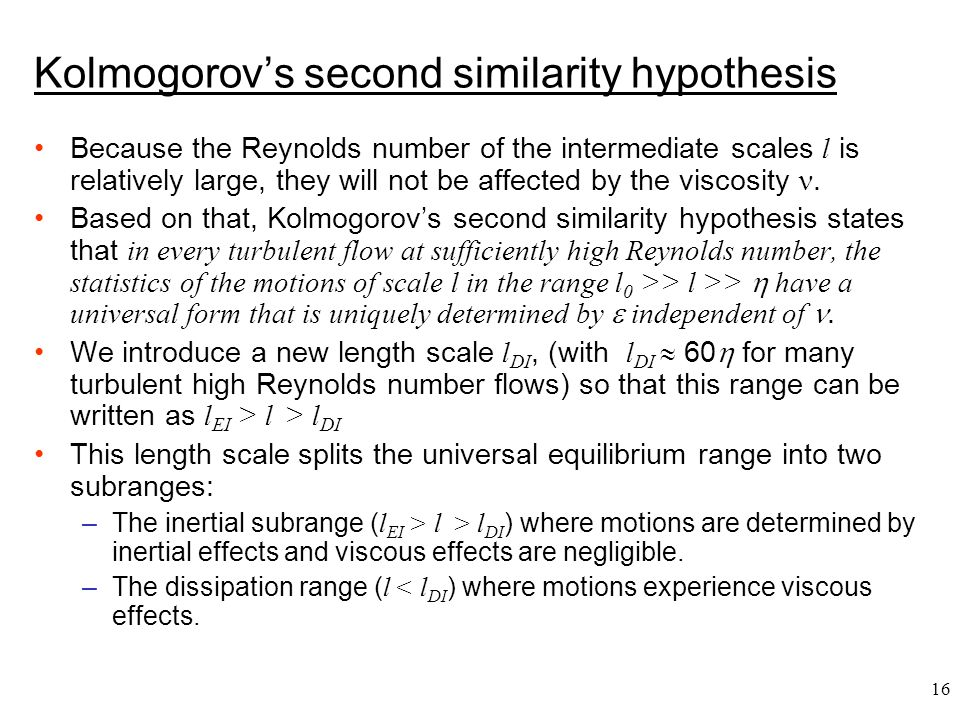 16 Kolmogorov's second similarity hypothesis Because the Reynolds number of the intermediate scales l is relatively large, they will not be affected b
