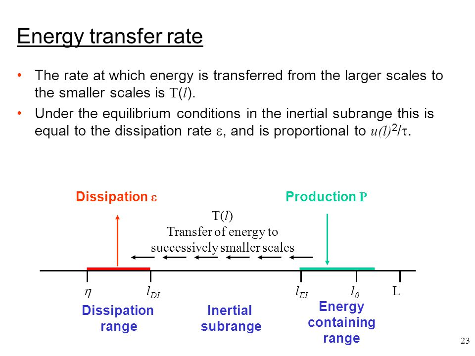 23 Energy transfer rate The rate at which energy is transferred from the larger scales to the smaller scales is T ( l ). Under the equilibrium conditi