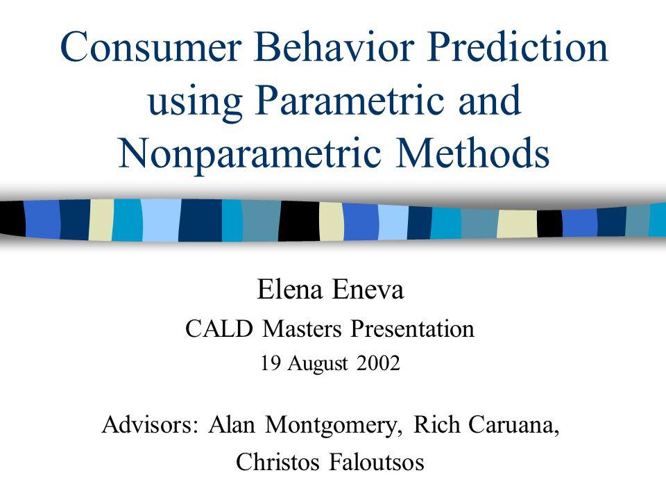 Consumer Behavior Prediction using Parametric and Nonparametric Methods Elena Eneva CALD Masters Presentation 19 August 2002 Advisors: Alan Montgomery, Rich Caruana, Christos Faloutsos