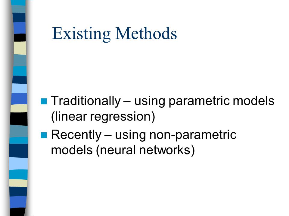 Existing Methods Traditionally – using parametric models (linear regression) Recently – using non-parametric models (neural networks)