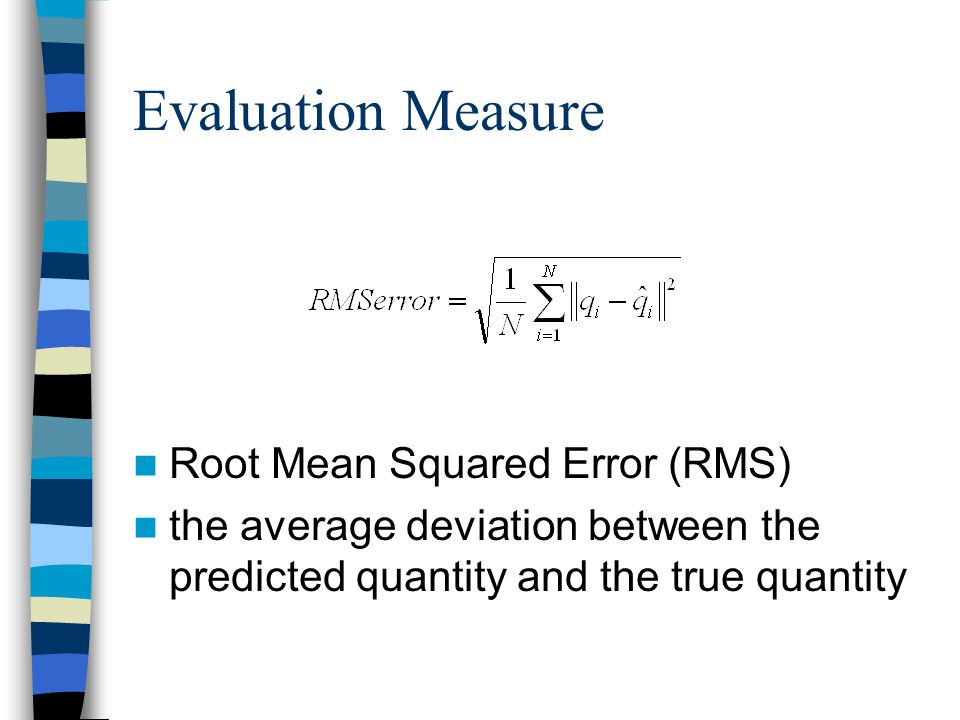 Evaluation Measure Root Mean Squared Error (RMS) the average deviation between the predicted quantity and the true quantity