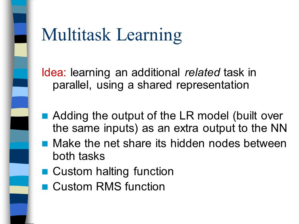Multitask Learning Idea: learning an additional related task in parallel, using a shared representation Adding the output of the LR model (built over