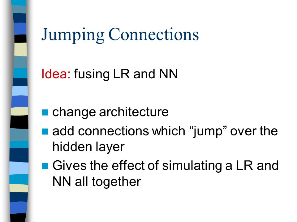 "Jumping Connections Idea: fusing LR and NN change architecture add connections which ""jump"" over the hidden layer Gives the effect of simulating a LR"