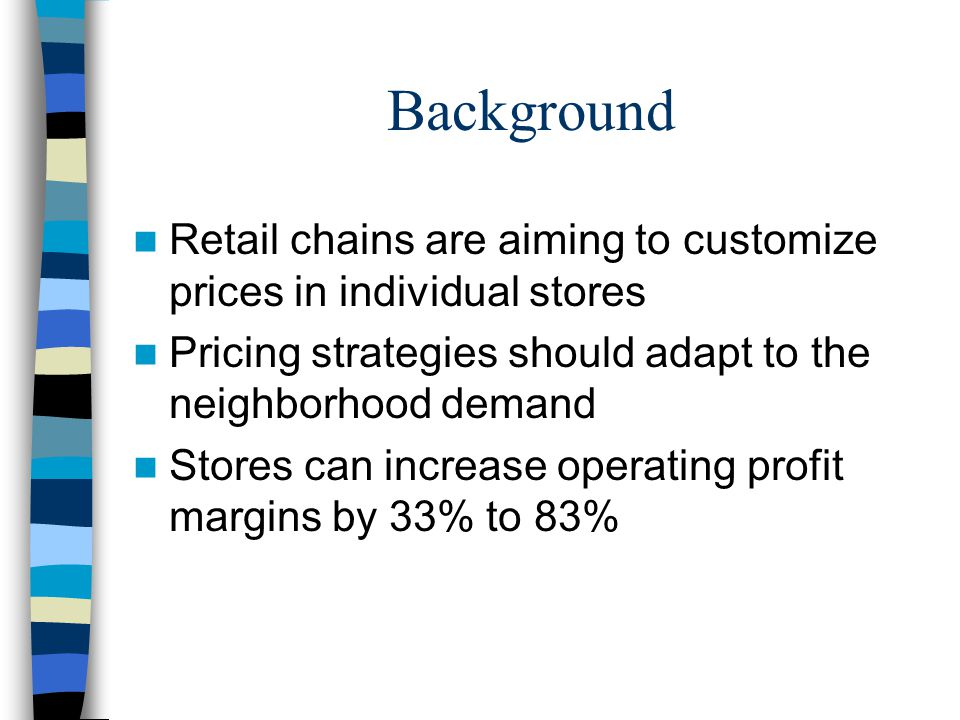 Background Retail chains are aiming to customize prices in individual stores Pricing strategies should adapt to the neighborhood demand Stores can inc