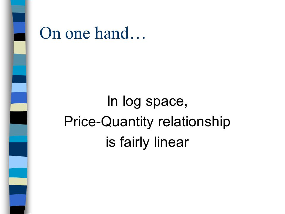On one hand… In log space, Price-Quantity relationship is fairly linear