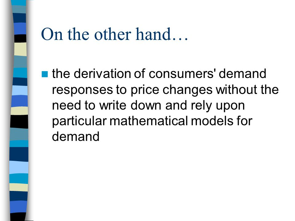 On the other hand… the derivation of consumers' demand responses to price changes without the need to write down and rely upon particular mathematical