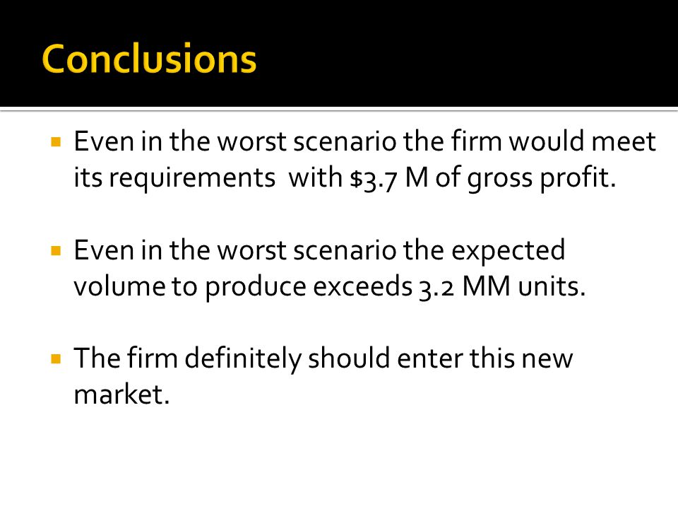 Conclusions  Even in the worst scenario the firm would meet its requirements with $3.7 M of gross profit.  Even in the worst scenario the expected v