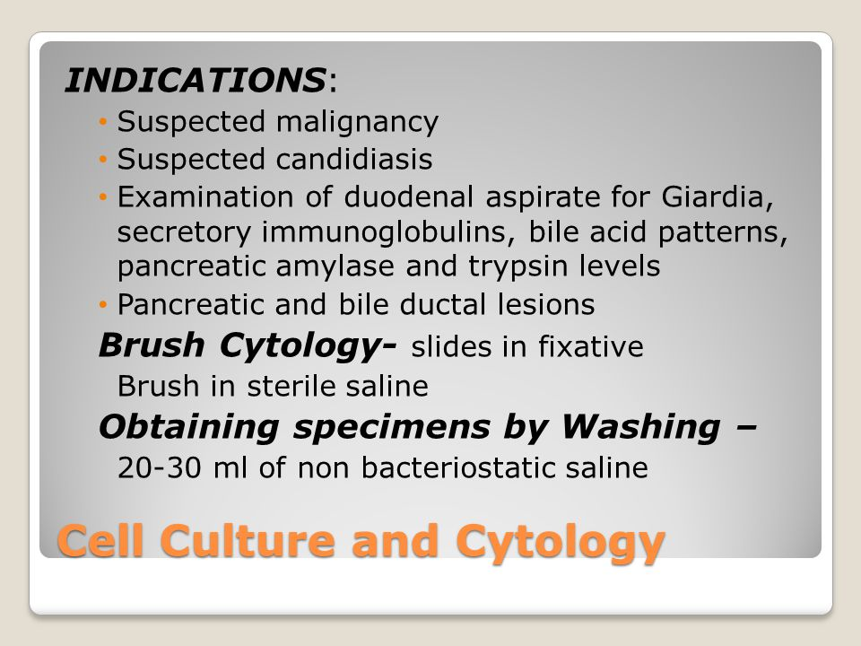 Cell Culture and Cytology INDICATIONS: Suspected malignancy Suspected candidiasis Examination of duodenal aspirate for Giardia, secretory immunoglobulins, bile acid patterns, pancreatic amylase and trypsin levels Pancreatic and bile ductal lesions Brush Cytology- slides in fixative Brush in sterile saline Obtaining specimens by Washing – 20-30 ml of non bacteriostatic saline