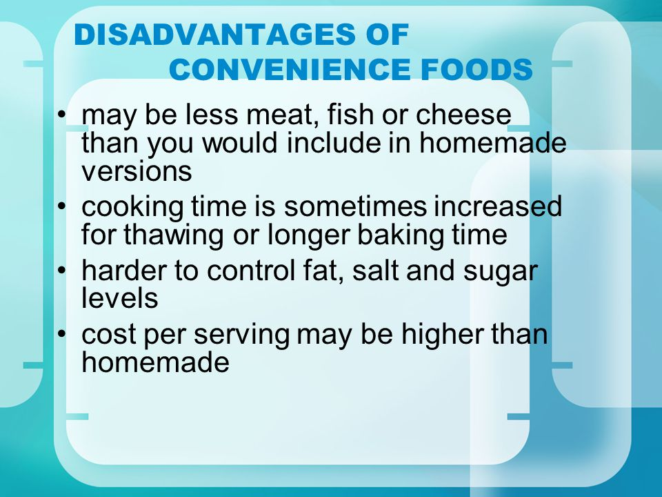 DISADVANTAGES OF CONVENIENCE FOODS may be less meat, fish or cheese than you would include in homemade versions cooking time is sometimes increased for thawing or longer baking time harder to control fat, salt and sugar levels cost per serving may be higher than homemade