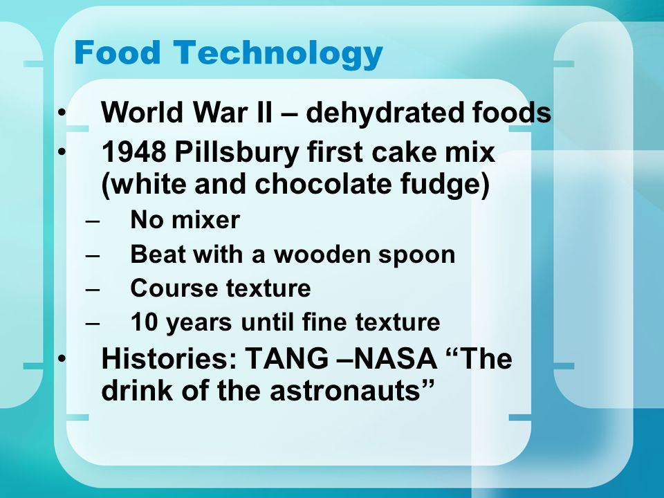 Food Technology World War II – dehydrated foods 1948 Pillsbury first cake mix (white and chocolate fudge) –No mixer –Beat with a wooden spoon –Course texture –10 years until fine texture Histories: TANG –NASA The drink of the astronauts