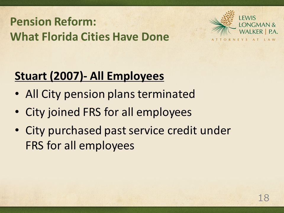 Pension Reform: What Florida Cities Have Done Stuart (2007)- All Employees All City pension plans terminated City joined FRS for all employees City purchased past service credit under FRS for all employees 18