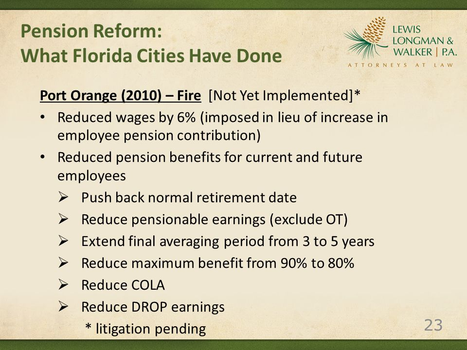 Pension Reform: What Florida Cities Have Done Port Orange (2010) – Fire [Not Yet Implemented]* Reduced wages by 6% (imposed in lieu of increase in employee pension contribution) Reduced pension benefits for current and future employees  Push back normal retirement date  Reduce pensionable earnings (exclude OT)  Extend final averaging period from 3 to 5 years  Reduce maximum benefit from 90% to 80%  Reduce COLA  Reduce DROP earnings * litigation pending 23