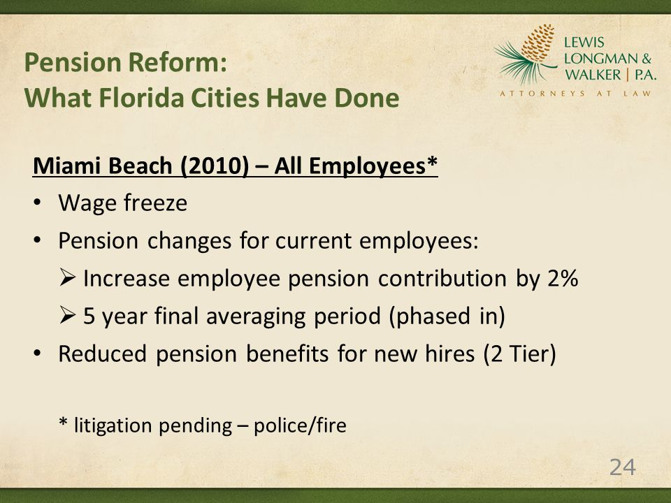 Pension Reform: What Florida Cities Have Done Miami Beach (2010) – All Employees* Wage freeze Pension changes for current employees:  Increase employee pension contribution by 2%  5 year final averaging period (phased in) Reduced pension benefits for new hires (2 Tier) * litigation pending – police/fire 24
