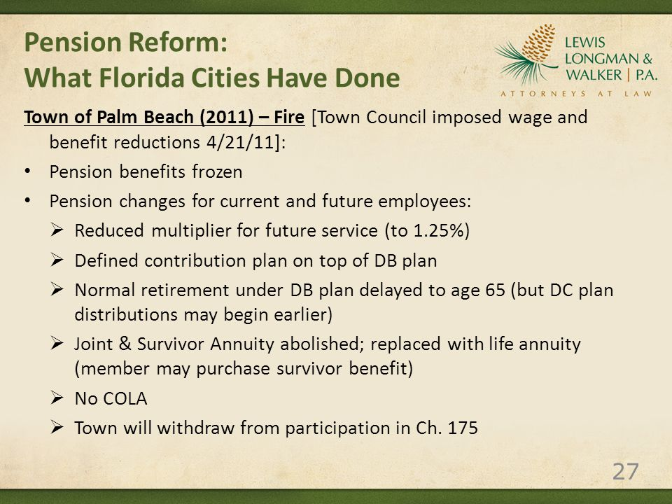 Pension Reform: What Florida Cities Have Done Town of Palm Beach (2011) – Fire [Town Council imposed wage and benefit reductions 4/21/11]: Pension benefits frozen Pension changes for current and future employees:  Reduced multiplier for future service (to 1.25%)  Defined contribution plan on top of DB plan  Normal retirement under DB plan delayed to age 65 (but DC plan distributions may begin earlier)  Joint & Survivor Annuity abolished; replaced with life annuity (member may purchase survivor benefit)  No COLA  Town will withdraw from participation in Ch.