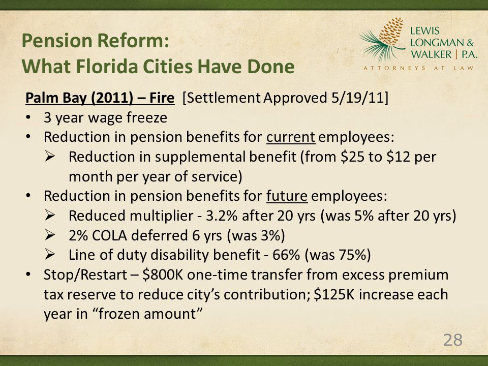 Pension Reform: What Florida Cities Have Done Palm Bay (2011) – Fire [Settlement Approved 5/19/11] 3 year wage freeze Reduction in pension benefits for current employees:  Reduction in supplemental benefit (from $25 to $12 per month per year of service) Reduction in pension benefits for future employees:  Reduced multiplier - 3.2% after 20 yrs (was 5% after 20 yrs)  2% COLA deferred 6 yrs (was 3%)  Line of duty disability benefit - 66% (was 75%) Stop/Restart – $800K one-time transfer from excess premium tax reserve to reduce city's contribution; $125K increase each year in frozen amount 28