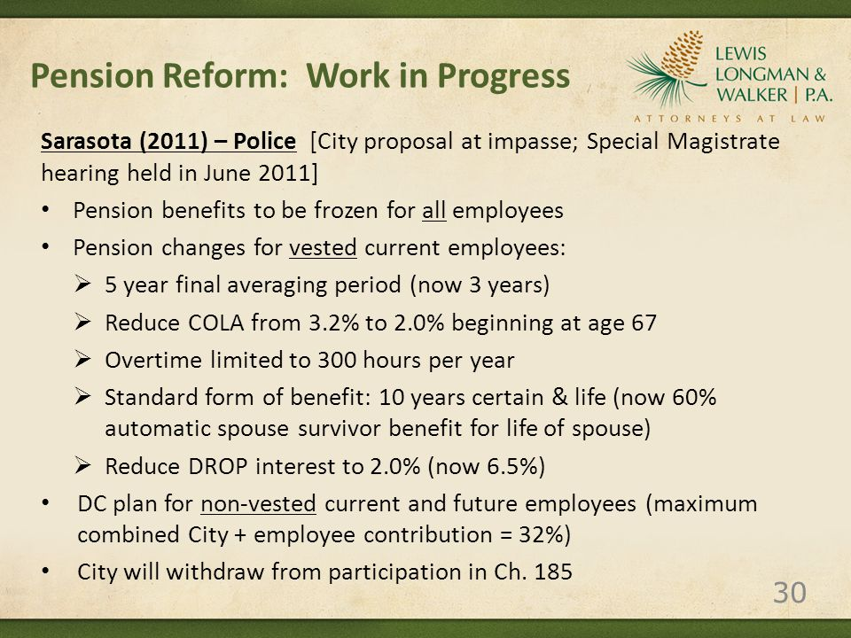 Pension Reform: Work in Progress Sarasota (2011) – Police [City proposal at impasse; Special Magistrate hearing held in June 2011] Pension benefits to be frozen for all employees Pension changes for vested current employees:  5 year final averaging period (now 3 years)  Reduce COLA from 3.2% to 2.0% beginning at age 67  Overtime limited to 300 hours per year  Standard form of benefit: 10 years certain & life (now 60% automatic spouse survivor benefit for life of spouse)  Reduce DROP interest to 2.0% (now 6.5%) DC plan for non-vested current and future employees (maximum combined City + employee contribution = 32%) City will withdraw from participation in Ch.