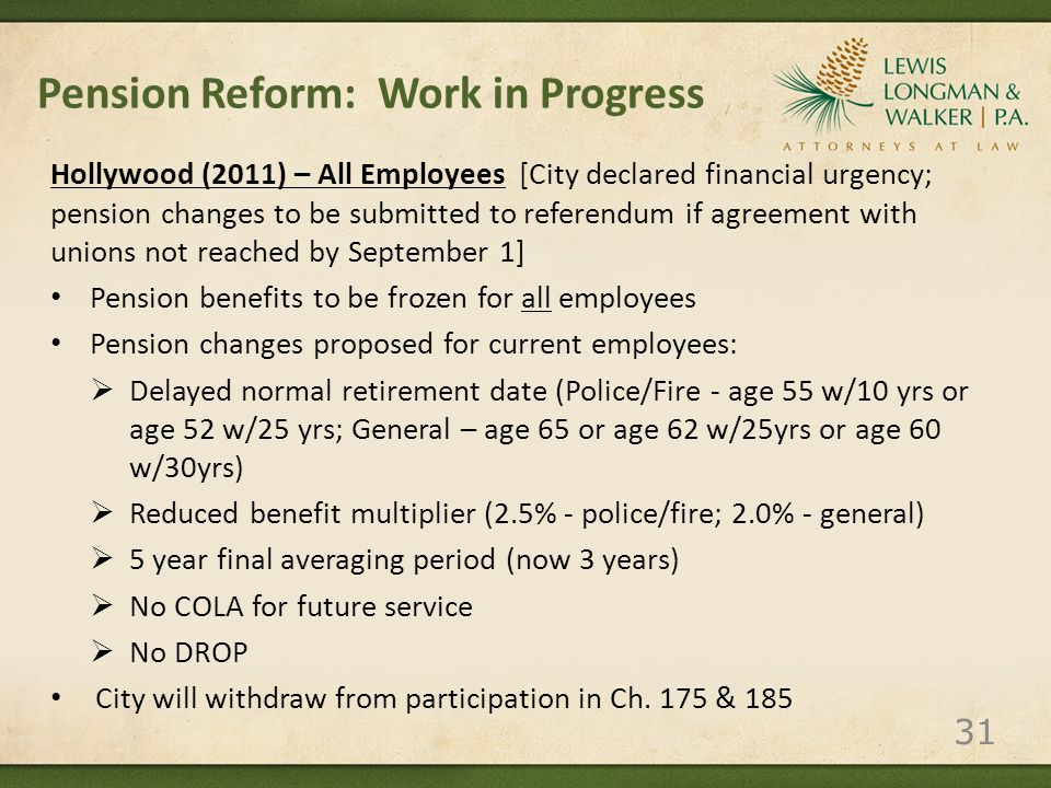 Pension Reform: Work in Progress Hollywood (2011) – All Employees [City declared financial urgency; pension changes to be submitted to referendum if agreement with unions not reached by September 1] Pension benefits to be frozen for all employees Pension changes proposed for current employees:  Delayed normal retirement date (Police/Fire - age 55 w/10 yrs or age 52 w/25 yrs; General – age 65 or age 62 w/25yrs or age 60 w/30yrs)  Reduced benefit multiplier (2.5% - police/fire; 2.0% - general)  5 year final averaging period (now 3 years)  No COLA for future service  No DROP City will withdraw from participation in Ch.
