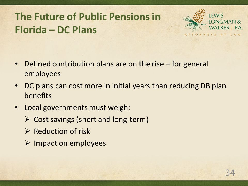 The Future of Public Pensions in Florida – DC Plans Defined contribution plans are on the rise – for general employees DC plans can cost more in initial years than reducing DB plan benefits Local governments must weigh:  Cost savings (short and long-term)  Reduction of risk  Impact on employees 34