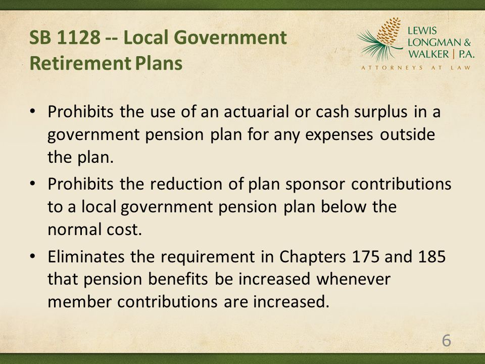 SB 1128 -- Local Government Retirement Plans Requires that all actuarial reports disclose the present value of the plan's accrued vested, nonvested and total benefits, as adopted by the Financial Accounting Standards Board, using the Florida Retirement System's assumed rate of return (currently 7.75%), to promote the comparability of actuarial data between local plans. 7