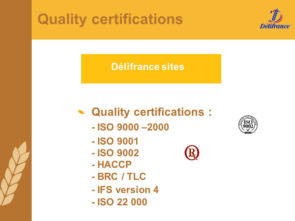 Quality certifications Délifrance sites Quality certifications : - ISO 9000 –2000 - ISO 9001 - ISO 9002 - HACCP - BRC / TLC - IFS version 4 - ISO 22 0