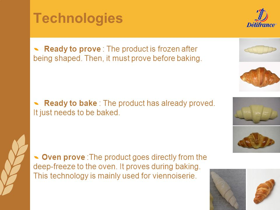 Technologies Ready to prove : The product is frozen after being shaped. Then, it must prove before baking. Ready to bake : The product has already pro