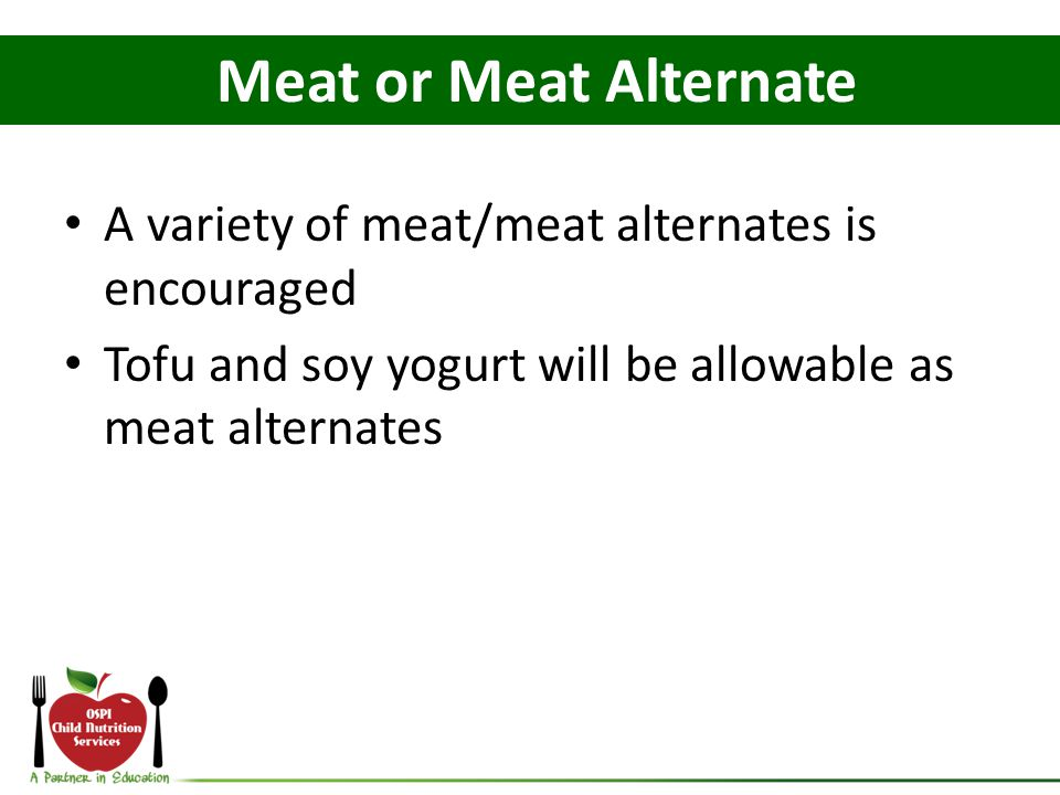 A variety of meat/meat alternates is encouraged Tofu and soy yogurt will be allowable as meat alternates Meat or Meat Alternate