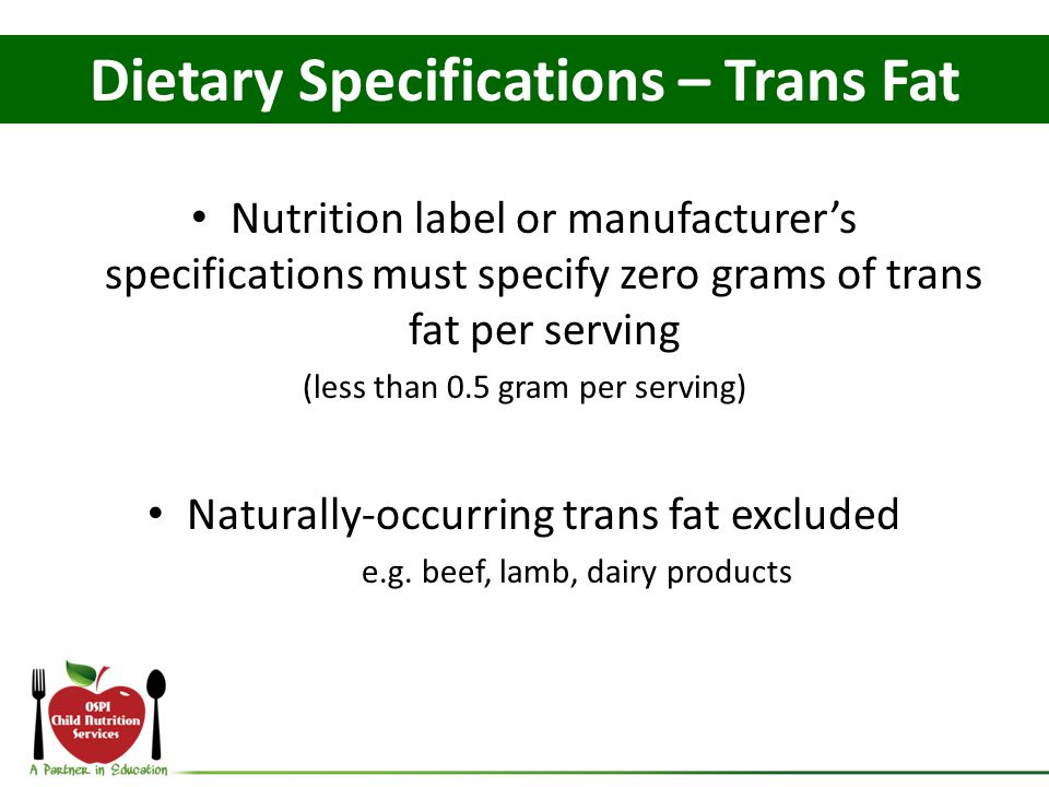 Nutrition label or manufacturer's specifications must specify zero grams of trans fat per serving (less than 0.5 gram per serving) Naturally-occurring