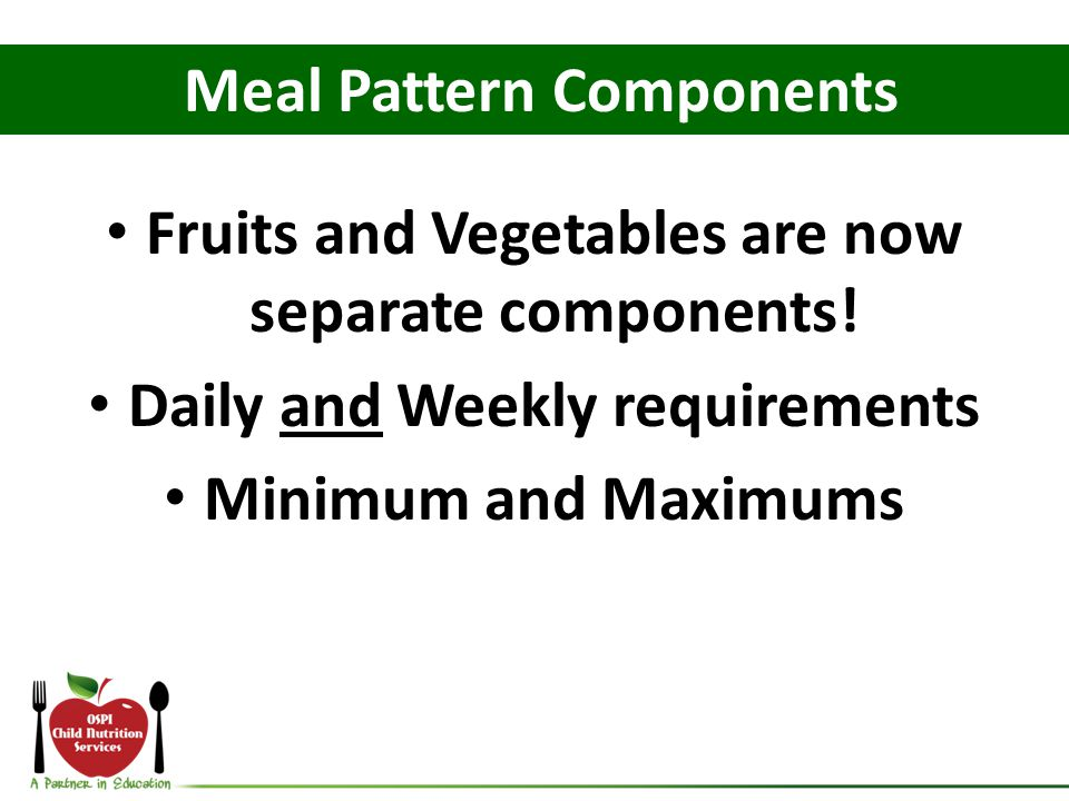 Fruits and Vegetables are now separate components! Daily and Weekly requirements Minimum and Maximums Meal Pattern Components