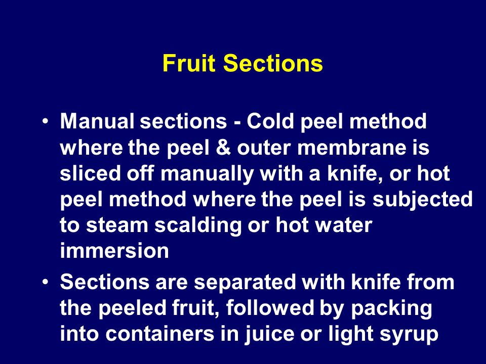 Fruit Sections Manual sections - Cold peel method where the peel & outer membrane is sliced off manually with a knife, or hot peel method where the pe